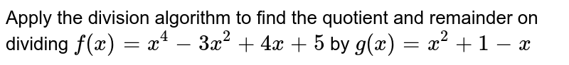 Apply the division algorithm to find the quotient and remainder on   dividing `f(x)=x^4-3x^2+4x+5` by `g(x)=x^2+1-x`