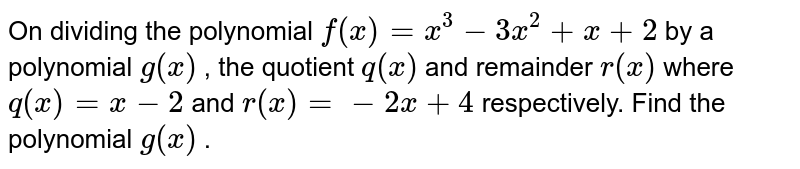 On dividing the polynomial `f(x)=x^3-3x^2+x+2` by a polynomial `g(x)` , the quotient `q(x)` and remainder `r(x)` where `q(x)=x-2` and `r(x)=-2x+4` respectively.   Find the polynomial `g(x)` .