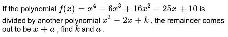 If the polynomial `f(x)=x^4-6x^3+16 x^2-25 x+10` is divided by another polynomial   `x^2-2x+k` , the remainder comes out to be `x+a` , find `k` and `a` .