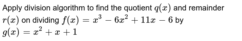 Apply division algorithm to find the quotient `q(x)` and remainder `r(x)` on dividing `f(x)=x^3-6x^2+11 x-6` by `g(x)=x^2+x+1`