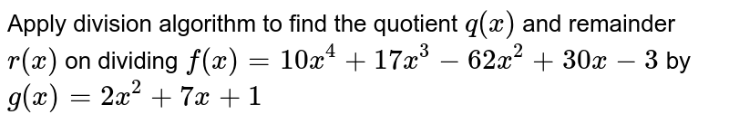 Apply division algorithm to find the quotient `q(x)` and remainder `r(x)` on dividing `f(x)=10 x^4+17 x^3-62 x^2+30 x-3` by `g(x)=2x^2+7x+1`