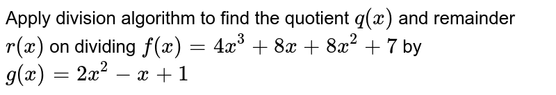 Apply division algorithm to find the quotient `q(x)` and remainder `r(x)` on dividing `f(x)=4x^3+8x+8x^2+7` by `g(x)=2x^2-x+1`