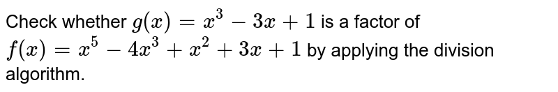 Check whether `g(x)=x^3-3x+1` is a factor of `f(x)=x^5-4x^3+x^2+3x+1` by   applying the division algorithm.