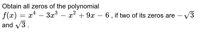 Obtain all zeros of the polynomial `f(x)=x^4-3x^3-x^2+9x-6` , if two of its zeros are `-sqrt(3)` and `sqrt(3)` .