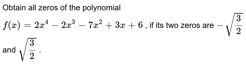 Obtain all zeros of the polynomial `f(x)=2x^4-2x^3-7x^2+3x+6` , if its two zeros are `-sqrt(3/2)` and `sqrt(3/2)` .