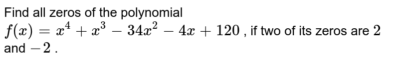 Find all zeros of the polynomial `f(x)=x^4+x^3-34 x^2-4x+120` , if two of its zeros are `2` and `-2` .