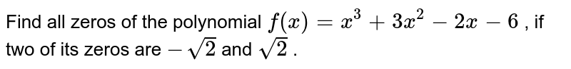 Find all zeros of the polynomial `f(x)=x^3+3x^2-2x-6` , if two of its zeros are `-sqrt(2)` and `sqrt(2)` .