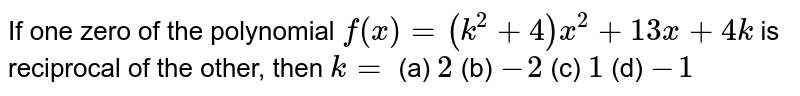 If one zero of the polynomial `f(x)=(k^2+4)x^2+13 x+4k` is reciprocal of the other, then   `k=`  (a) `2`  (b) `-2`  (c) `1`  (d) `-1`