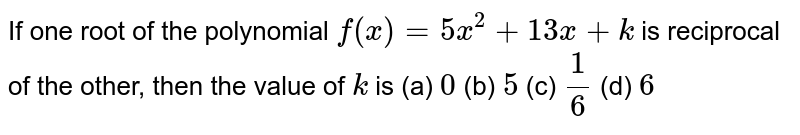 If one root of the polynomial `f(x)=5x^2+13 x+k` is reciprocal of the other, then   the value of `k` is (a) `0`  (b) `5`  (c) `1/6`  (d) `6`
