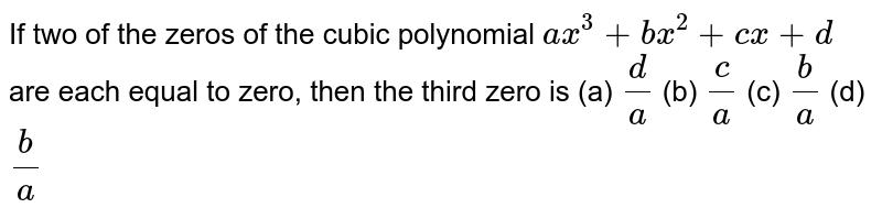 If two of the zeros of the cubic polynomial `a x^3+b x^2+c x+d` are each equal to zero, then the   third zero is (a) ` d/a`  (b) `c/a`  (c) ` b/a`  (d) `b/a`