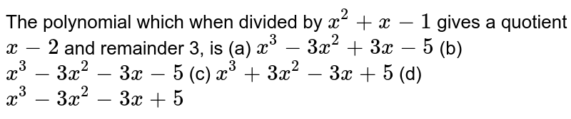 The polynomial which when divided by ` x^2+x-1` gives a quotient `x-2` and remainder 3, is (a) `x^3-3x^2+3x-5`  (b) ` x^3-3x^2-3x-5`  (c) ` x^3+3x^2-3x+5`  (d) `x^3-3x^2-3x+5`