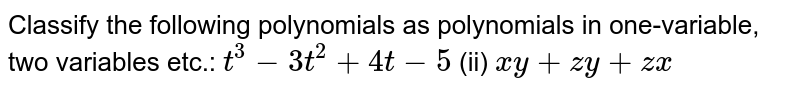 Classify the following   polynomials as polynomials in one-variable, two variables etc.: `t^3-3t^2+4t-5`  (ii) `x y+z y+z x`