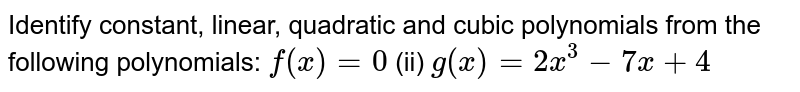 Identify constant,   linear, quadratic and cubic polynomials from the following polynomials: `f(x)=0`  (ii) `g(x)=2x^3-7x+4`