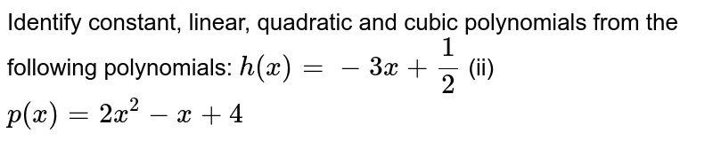 Identify constant,   linear, quadratic and cubic polynomials from the following polynomials: `h(x)=-3x+1/2`  (ii) `p(x)=2x^2-x+4`