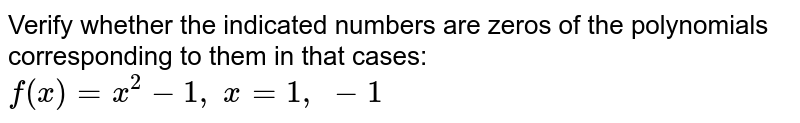 Verify whether the   indicated numbers are zeros of the polynomials corresponding to them in that   cases: `f(x)=x^2-1,\ x=1,\ -1`