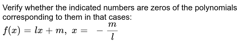 Verify whether the   indicated numbers are zeros of the polynomials corresponding to them in that   cases: `f(x)=l x+m ,\ x=\ -m/l`