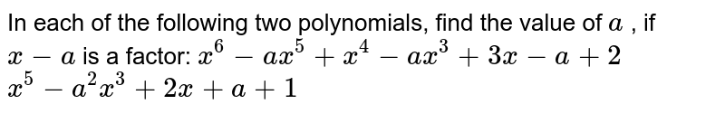 In each of the   following two polynomials, find the value of `a` , if `x-a` is a factor:  `x^6-a x^5+x^4-a x^3+3x-a+2`   `x^5-a^2x^3+2x+a+1`