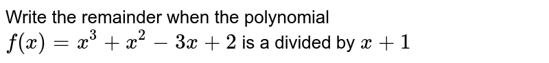 Write the remainder   when the polynomial `f(x)=x^3+x^2-3x+2` is a divided by `x+1`