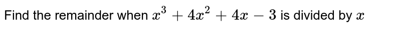Find the remainder when   `x^3+4x^2+4x-3` is divided by `x`