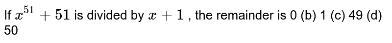 If `x^(51)+51` is divided by `x+1` , the remainder is 0 (b)   1 (c) 49   (d) 50