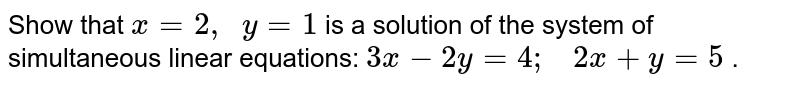 Show that `x=2,\ \ y=1` is a solution of the   system of simultaneous linear equations:   `3x-2y=4;\ \ \ 2x+y=5` .