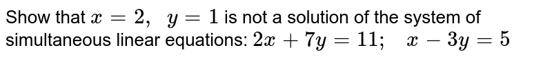 Show that `x=2,\ \ y=1` is not a solution of   the system of simultaneous linear equations: `2x+7y=11 ;\ \ \ x-3y=5`