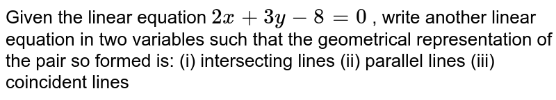 Given the linear   equation `2x+3y-8=0` , write another linear   equation in two variables such that the geometrical representation of the   pair so formed is: (i) intersecting   lines (ii) parallel lines (iii) coincident lines