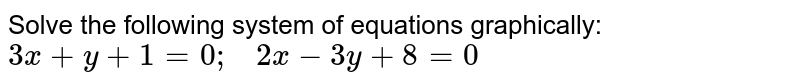 Solve the following   system of equations graphically: `3x+y+1=0;\ \ \ 2x-3y+8=0`