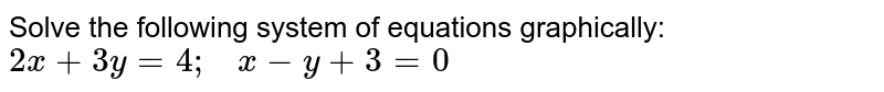 Solve the following   system of equations graphically: `2x+3y=4;\ \ \ x-y+3=0`