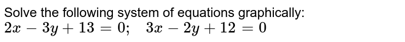 Solve the following   system of equations graphically: `2x-3y+13=0;\ \ \ 3x-2y+12=0`