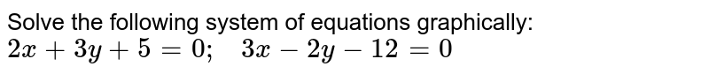 Solve the following   system of equations graphically: `2x+3y+5=0;\ \ \ 3x-2y-12=0`