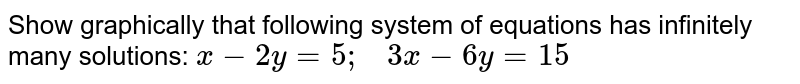 Show graphically that   following system of equations has infinitely many solutions: `x-2y=5;\ \ \ 3x-6y=15`