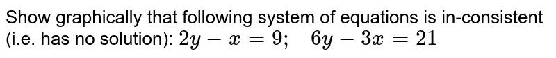 Show graphically that   following system of equations is in-consistent (i.e. has no solution): `2y-x=9;\ \ \ 6y-3x=21`