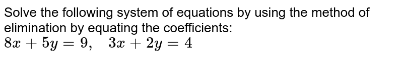 Solve the following   system of equations by using the method of elimination by equating the   coefficients: `8x+5y=9,\ \ \ 3x+2y=4`