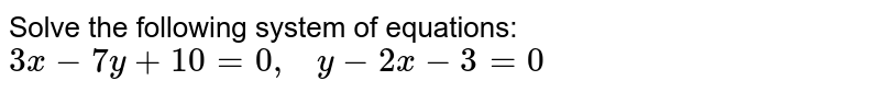 Solve the following   system of equations: `3x-7y+10=0,\ \ \ y-2x-3=0`