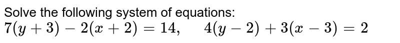 Solve the following   system of equations: `7(y+3)-2(x+2)=14 ,\ \ \ \ \ 4(y-2)+3(x-3)=2`