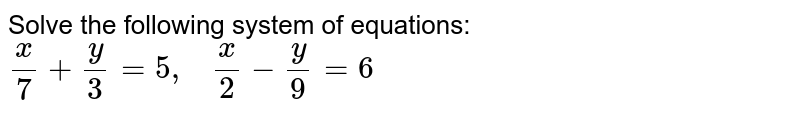 Solve the following   system of equations: `x/7+y/3=5,\ \ \ x/2-y/9=6`