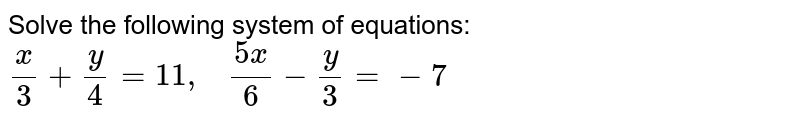 Solve the following   system of equations: `x/3+y/4=11 ,\ \ \ (5x)/6-y/3=-7`