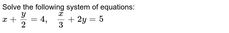Solve the following   system of equations: `x+y/2=4,\ \ \ x/3+2y=5`