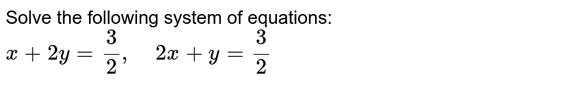 Solve the following   system of equations: `x+2y=3/2,\ \ \ \ 2x+y=3/2`