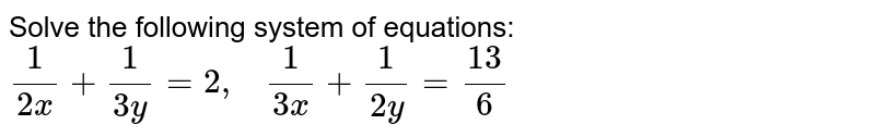 Solve the following   system of equations: `1/(2x)+1/(3y)=2,\ \ \ 1/(3x)+1/(2y)=(13)/6`