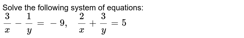 Solve the following   system of equations: `3/x-1/y=-9,\ \ \ 2/x+3/y=5`