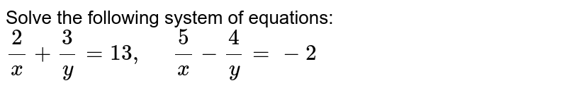 Solve the following   system of equations: `2/x+3/y=13 ,\ \ \ \ \ 5/x-4/y=-2`