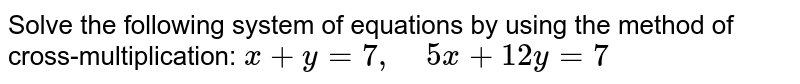 Solve the following   system of equations by using the method of cross-multiplication: `x+y=7,\ \ \ \ 5x+12 y=7`