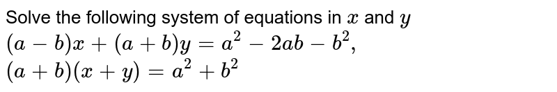 Solve the following   system of equations in `x` and `y`  `(a-b)x+(a+b)y=a^2-2a b-b^2,\ \ \ \ `  `(a+b)(x+y)=a^2+b^2`