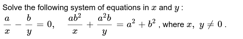 Solve the following   system of equations in `x` and `y` : `a/x-b/y=0,\ \ \ \ (a b^2)/x+(a^2b)/y=a^2+b^2` , where `x ,\ y!=0` .