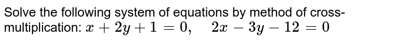 Solve the following   system of equations by method of cross-multiplication: `x+2y+1=0,\ \ \ \ 2x-3y-12=0`