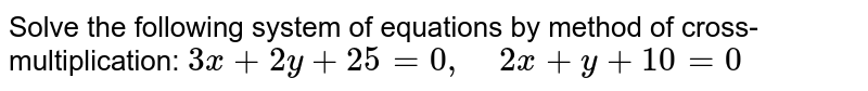 Solve the following   system of equations by method of cross-multiplication: `3x+2y+25=0,\ \ \ \ 2x+y+10=0`
