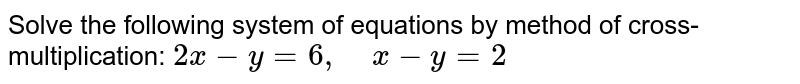 Solve the following   system of equations by method of cross-multiplication: `2x-y=6,\ \ \ \ x-y=2`