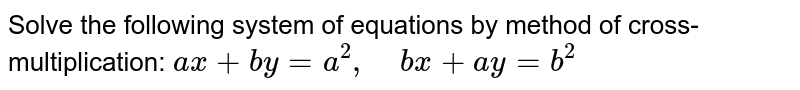 Solve the following   system of equations by method of cross-multiplication: `a x+b y=a^2,\ \ \ \ b x+a y=b^2`